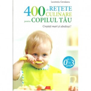 400 de rețete culinare pentru copilul tău 0-3 ani