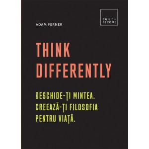 Think Differently Deschide-ți mintea. Creează-ți filosofia pentru viață.