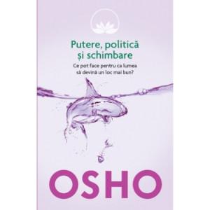 Osho. Vol. 6. Putere, politică și schimbare. Ce pot face pentru ca lumea să devină un loc mai bun?