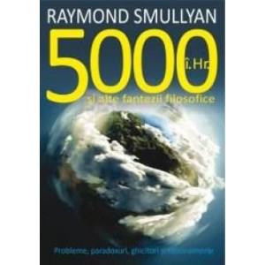 5000 I. Hr. și alte fantezii filosofice. Probleme, paradoxuri, ghicitori și raționamente