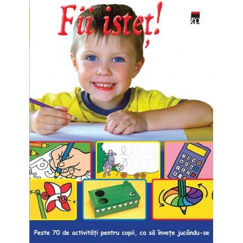 Fii isteț! Peste 70 de activități pentru copii, ca să învețe jucându-se