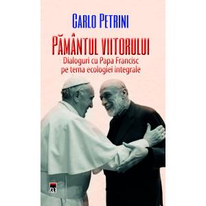 Pământul Viitorului. Dialoguri cu Papa Francisc pe tema ecologiei integrate