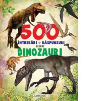 500 Întrebări și Răspunsuri despre Dinozauri