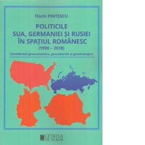 Politicile SUA, Germaniei și Rusiei în spațiul românesc (1990-2018). Considerații geoeconomice, geoculturale și geostrategice