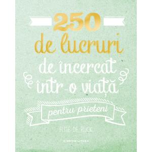 250 de lucruri de încercat într-o viață pentru prieteni