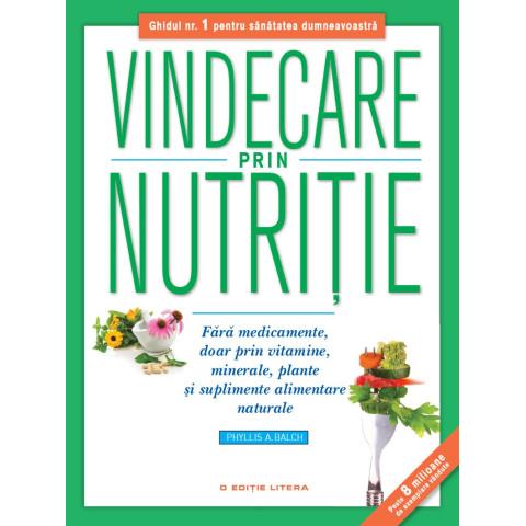 Vindecare prin nutriție. Fără medicamente, doar prin vitamine, minerale, plante și suplimente alimentare naturale
