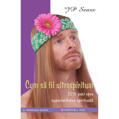 Cum să fii ultraspiritual. 12 ½ pași spre superioritatea spirituală