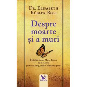 Despre moarte și a muri. Învățături despre Marea Trecere de la pacienți pentru cei dragi, medici, asistenți și preoți