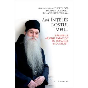 Am înţeles rostul meu... Părintele Arsenie Papacioc în dosarele Securităţii