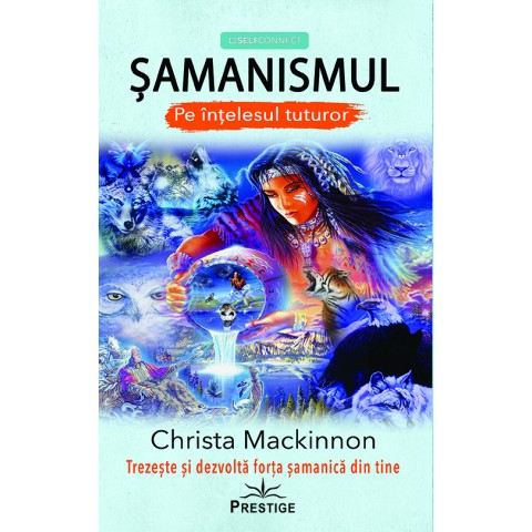 Șamanismul pe înțelesul tuturor. Trezește și dezvoltă forța șamanică din tine