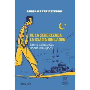 De la Seherezada la Osama Bin Laden. Istoria palpitanta a Orientului Mijlociu